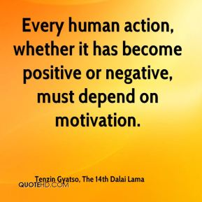 Tenzin Gyatso, The 14th Dalai Lama  - Every human action, whether it has become positive or negative, must depend on motivation.