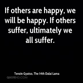 Tenzin Gyatso, The 14th Dalai Lama  - If others are happy, we will be happy. If others suffer, ultimately we all suffer.