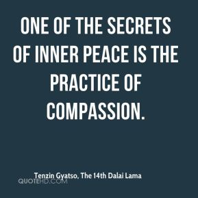 Tenzin Gyatso, The 14th Dalai Lama  - One of the secrets of inner peace is the practice of compassion.