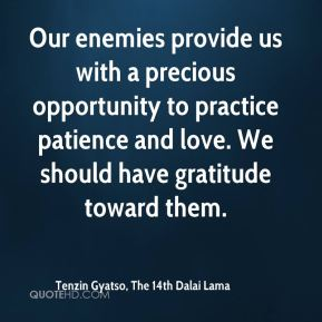 Our enemies provide us with a precious opportunity to practice patience and love. We should have gratitude toward them.