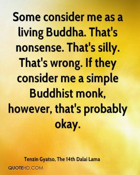 Some consider me as a living Buddha. That's nonsense. That's silly. That's wrong. If they consider me a simple Buddhist monk, however, that's probably okay.