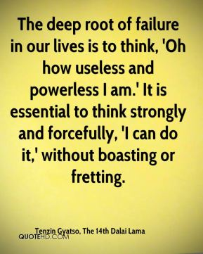 The deep root of failure in our lives is to think, 'Oh how useless and powerless I am.' It is essential to think strongly and forcefully, 'I can do it,' without boasting or fretting.