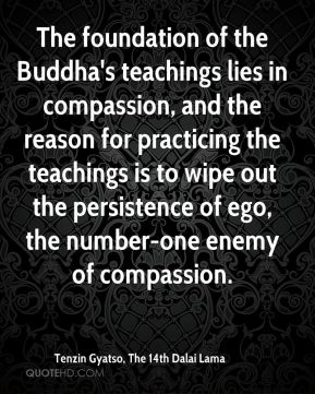 The foundation of the Buddha's teachings lies in compassion, and the reason for practicing the teachings is to wipe out the persistence of ego, the number-one enemy of compassion.