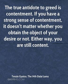 Tenzin Gyatso, The 14th Dalai Lama  - The true antidote to greed is contentment. If you have a strong sense of contentment, it doesn't matter whether you obtain the object of your desire or not. Either way, you are still content.