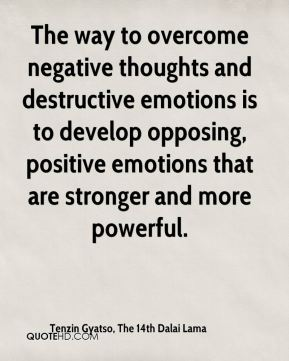 Tenzin Gyatso, The 14th Dalai Lama  - The way to overcome negative thoughts and destructive emotions is to develop opposing, positive emotions that are stronger and more powerful.