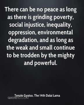There can be no peace as long as there is grinding poverty, social injustice, inequality, oppression, environmental degradation, and as long as the weak and small continue to be trodden by the mighty and powerful.