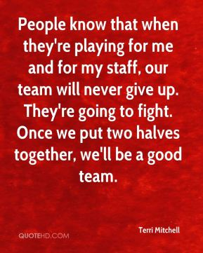 People know that when they're playing for me and for my staff, our team will never give up. They're going to fight. Once we put two halves together, we'll be a good team.