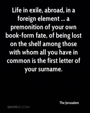 The Jerusalem  - Life in exile, abroad, in a foreign element ... a premonition of your own book-form fate, of being lost on the shelf among those with whom all you have in common is the first letter of your surname.