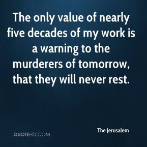 The Jerusalem  - The only value of nearly five decades of my work is a warning to the murderers of tomorrow, that they will never rest.