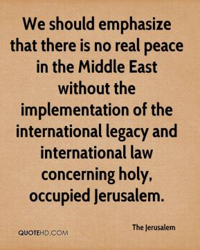 The Jerusalem  - We should emphasize that there is no real peace in the Middle East without the implementation of the international legacy and international law concerning holy, occupied Jerusalem.