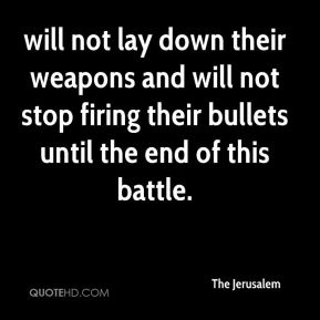 The Jerusalem  - will not lay down their weapons and will not stop firing their bullets until the end of this battle.