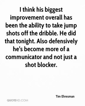 Tim Ehresman  - I think his biggest improvement overall has been the ability to take jump shots off the dribble. He did that tonight. Also defensively he's become more of a communicator and not just a shot blocker.