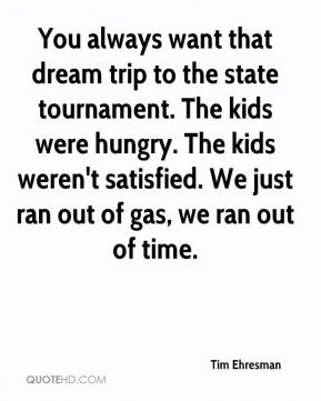 Tim Ehresman  - You always want that dream trip to the state tournament. The kids were hungry. The kids weren't satisfied. We just ran out of gas, we ran out of time.
