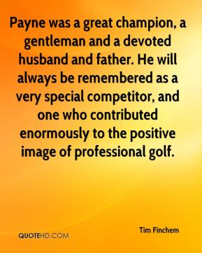Tim Finchem  - Payne was a great champion, a gentleman and a devoted husband and father. He will always be remembered as a very special competitor, and one who contributed enormously to the positive image of professional golf.