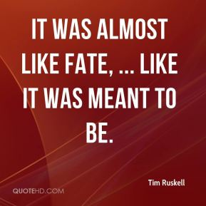Tim Ruskell  - It was almost like fate, ... Like it was meant to be.