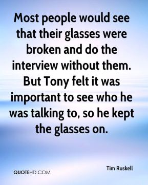 Most people would see that their glasses were broken and do the interview without them. But Tony felt it was important to see who he was talking to, so he kept the glasses on.