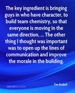 The key ingredient is bringing guys in who have character, to build team chemistry, so that everyone is moving in the same direction, ... The other thing I thought was important was to open up the lines of communication and improve the morale in the building.