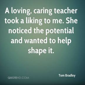 A loving, caring teacher took a liking to me. She noticed the potential and wanted to help shape it.