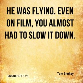 Tom Bradley  - He was flying. Even on film, you almost had to slow it down.