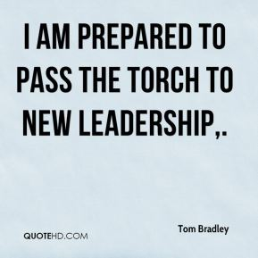 Tom Bradley  - I am prepared to pass the torch to new leadership.