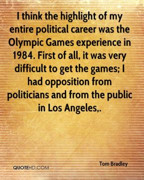 I think the highlight of my entire political career was the Olympic Games experience in 1984. First of all, it was very difficult to get the games; I had opposition from politicians and from the public in Los Angeles.