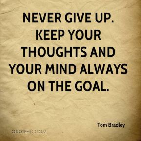 Tom Bradley  - Never give up. Keep your thoughts and your mind always on the goal.