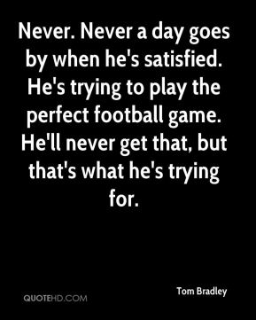 Never. Never a day goes by when he's satisfied. He's trying to play the perfect football game. He'll never get that, but that's what he's trying for.