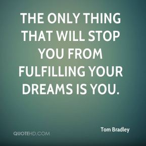 The only thing that will stop you from fulfilling your dreams is you.