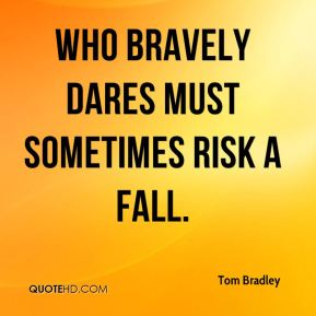 Who bravely dares must sometimes risk a fall.