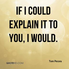 If I could explain it to you, I would.