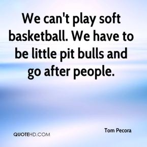 We can't play soft basketball. We have to be little pit bulls and go after people.