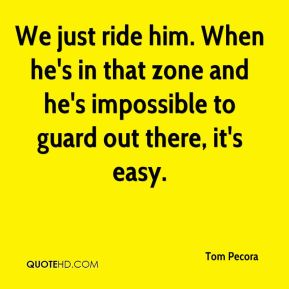 We just ride him. When he's in that zone and he's impossible to guard out there, it's easy.