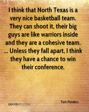 I think that North Texas is a very nice basketball team. They can shoot it, their big guys are like warriors inside and they are a cohesive team. ... Unless they fall apart, I think they have a chance to win their conference.