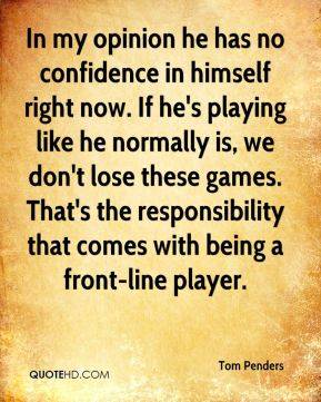 Tom Penders  - In my opinion he has no confidence in himself right now. If he's playing like he normally is, we don't lose these games. That's the responsibility that comes with being a front-line player.