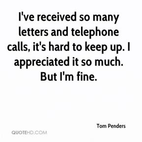Tom Penders  - I've received so many letters and telephone calls, it's hard to keep up. I appreciated it so much. But I'm fine.