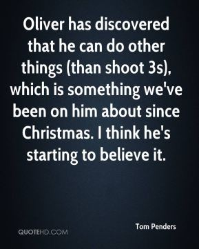Tom Penders  - Oliver has discovered that he can do other things (than shoot 3s), which is something we've been on him about since Christmas. I think he's starting to believe it.