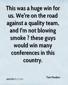 Tom Penders  - This was a huge win for us. We're on the road against a quality team, and I'm not blowing smoke ? these guys would win many conferences in this country.