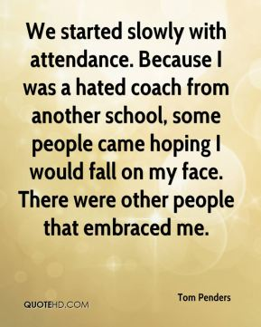 We started slowly with attendance. Because I was a hated coach from another school, some people came hoping I would fall on my face. There were other people that embraced me.