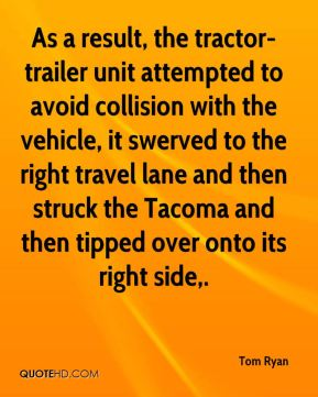 Tom Ryan  - As a result, the tractor-trailer unit attempted to avoid collision with the vehicle, it swerved to the right travel lane and then struck the Tacoma and then tipped over onto its right side.