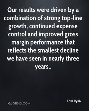 Tom Ryan  - Our results were driven by a combination of strong top-line growth, continued expense control and improved gross margin performance that reflects the smallest decline we have seen in nearly three years.