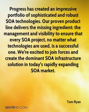 Progress has created an impressive portfolio of sophisticated and robust SOA technologies. Our proven product line delivers the missing ingredient: the management and visibility to ensure that every SOA project, no matter what technologies are used, is a successful one. We're excited to join forces and create the dominant SOA infrastructure solution in today's rapidly expanding SOA market.