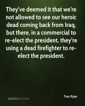 They've deemed it that we're not allowed to see our heroic dead coming back from Iraq, but there, in a commercial to re-elect the president, they're using a dead firefighter to re-elect the president.