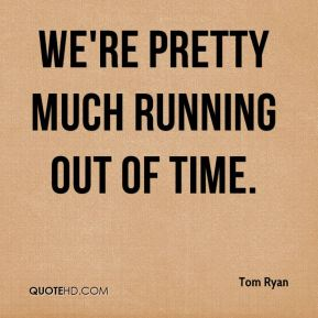 Tom Ryan  - We're pretty much running out of time.