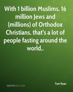 With 1 billion Muslims, 16 million Jews and (millions) of Orthodox Christians, that's a lot of people fasting around the world.