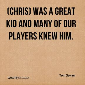 Tom Sawyer  - (Chris) was a great kid and many of our players knew him.