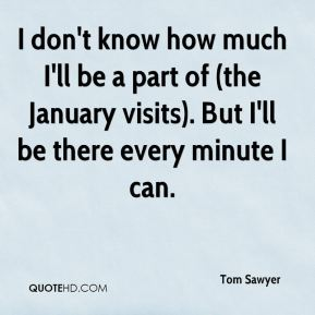 Tom Sawyer  - I don't know how much I'll be a part of (the January visits). But I'll be there every minute I can.