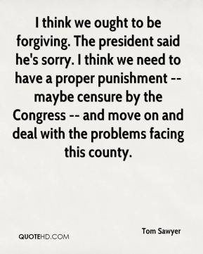 Tom Sawyer  - I think we ought to be forgiving. The president said he's sorry. I think we need to have a proper punishment -- maybe censure by the Congress -- and move on and deal with the problems facing this county.