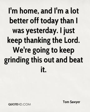 Tom Sawyer  - I'm home, and I'm a lot better off today than I was yesterday. I just keep thanking the Lord. We're going to keep grinding this out and beat it.