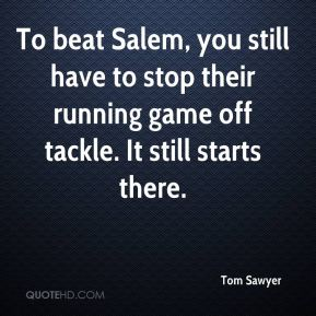 Tom Sawyer  - To beat Salem, you still have to stop their running game off tackle. It still starts there.