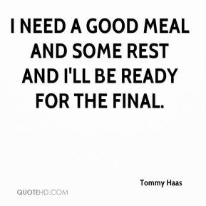 Tommy Haas  - I need a good meal and some rest and I'll be ready for the final.